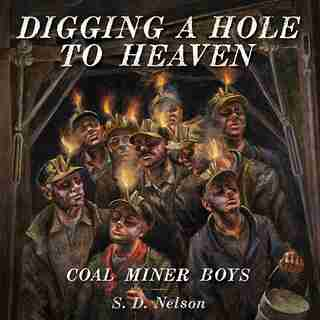Digging A Hole To Heaven: Coal Miner Boys by S. D. Nelson