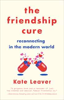 The Friendship Cure: Reconnecting In The Modern World by Kate Leaver