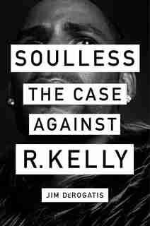 Soulless: The Case Against R. Kelly by Jim Derogatis