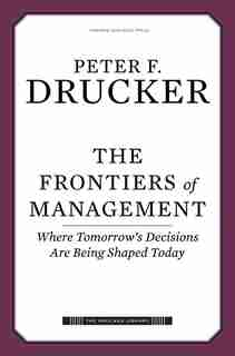 The Frontiers of Management: Where Tomorrow's Decisions Are Being Shaped Today by Peter F. Drucker