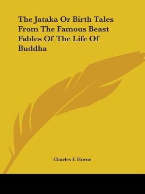 The Jataka Or Birth Tales From The Famous Beast Fables Of The Life Of Buddha by Charles F. Horne