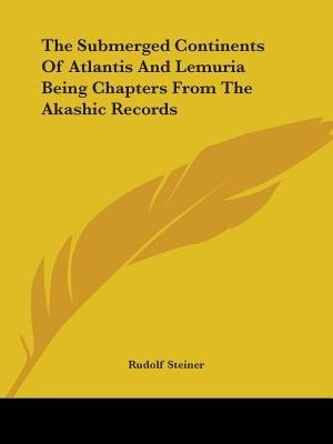 The Submerged Continents Of Atlantis And Lemuria Being Chapters From The Akashic Records by Rudolf Steiner
