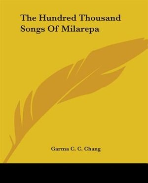 The Hundred Thousand Songs Of Milarepa by Garma C. C. Chang