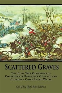 Scattered Graves: The Civil War Campaigns Of Confederate Brigadier General And Cherokee Chief Stand Watie by Col Usa (ret) Roy Sullivan