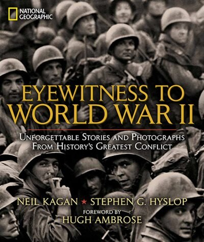 Eyewitness To World War Ii: Unforgettable Stories And Photographs From History's Greatest Conflict by Stephen G. Hyslop