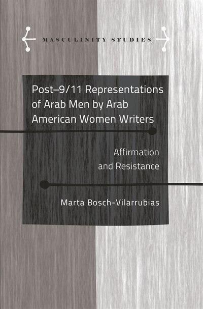 Post-9/11 Representations of Arab Men by Arab American Women Writers: Affirmation and Resistance by Marta Bosch-Vilarrubias