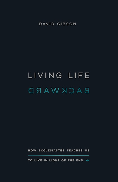 Living Life Backward: How Ecclesiastes Teaches Us To Live In Light Of The End by David Gibson