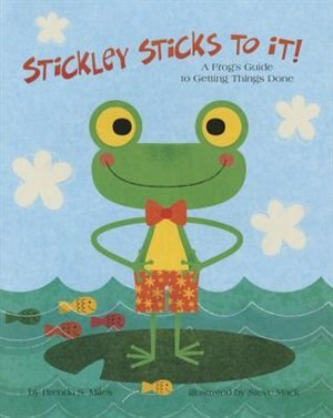 Stickley Sticks To It!: A Frog's Guide To Getting Things Done by Brenda S. Miles