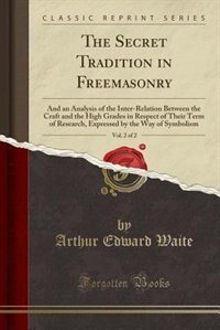 The Secret Tradition in Freemasonry, Vol. 2 of 2: And an Analysis of the Inter-Relation Between the Craft and the High Grades in Respect of Their Ter by Arthur Edward Waite