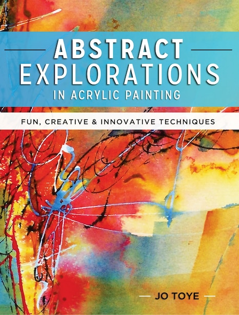 Abstract Explorations In Acrylic Painting: Fun, Creative And Innovative Techniques by Jo Toye