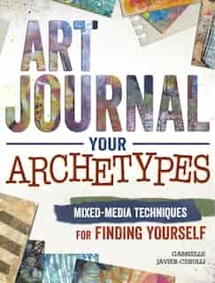 Art Journal Your Archetypes: Mixed Media Techniques For Finding Yourself by Gabrielle Javier-cerulli