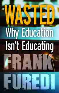 Wasted: Why Education Isn't Educating by Frank Furedi