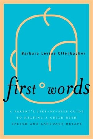 First Words: A Parent's Step-by-Step Guide to Helping a Child with Speech and Language Delays by Barbara Levine Offenbacher