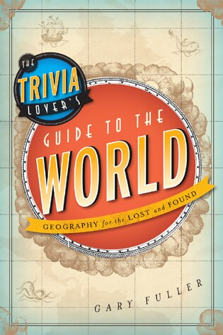The Trivia Lover's Guide To The World: Geography For The Lost And Found by Gary Fuller
