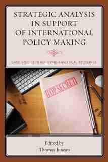 Strategic Analysis In Support Of International Policy Making: Case Studies In Achieving Analytical Relevance de Thomas Juneau