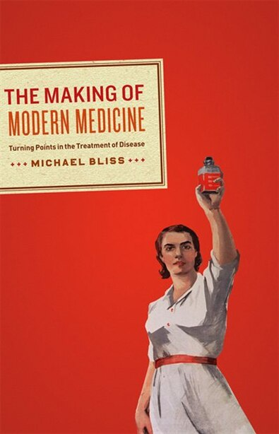 The Making of Modern Medicine: Turning Points in the Treatment of Disease by Michael Bliss
