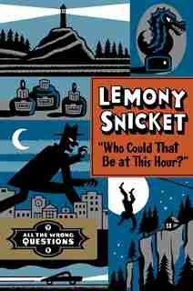 Who Could That Be At This Hour?: All The Wrong Questions Volume 1 by Lemony Snicket