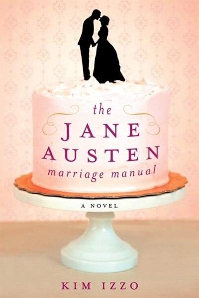 The Jane Austen Marriage Manual: A Novel by Kim Izzo