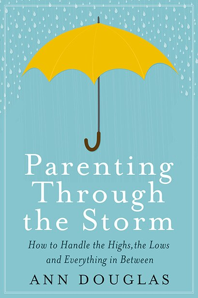 Parenting Through the Storm: How To Handle The Highs, The Lows And Everything In Between by Ann Douglas