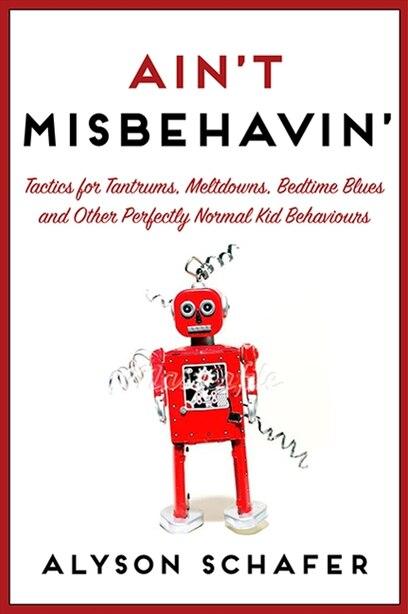Ain't Misbehavin': Tactics For Tantrums by Alyson Schafer