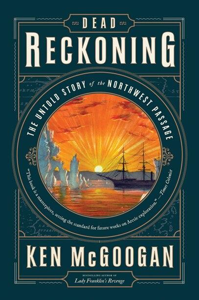 Dead Reckoning: The Untold Story Of The Northwest Passage by Ken Mcgoogan