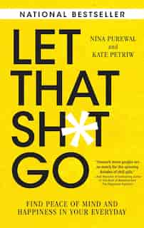 Let That Sh*t Go: Find Peace Of Mind And Happiness In Your Everyday by Nina Purewal