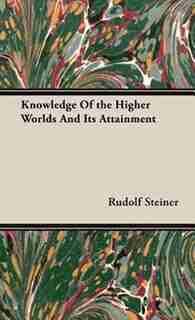 Knowledge Of the Higher Worlds And Its Attainment by Rudolf Rudolf Steiner