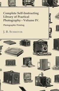 Complete Self-Instructing Library Of Practical Photography; Volume IV, Photographic Printing. by J. B. Schriever