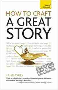 How To Craft A Great Story: Creating Perfect Plot And Structure by Chris Sykes