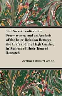 The Secret Tradition in Freemasonry, and an Analysis of the Inter-Relation Between the Craft and the High Grades, in Respect of Their Term of Research, Expressed by the way of Symbolism - Volume I. by Arthur Edward Waite