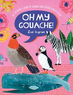 Oh My Gouache!: The Beginner's Guide To Painting With Opaque Watercolour de Zoe Ingram