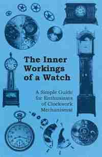 The Inner Workings of a Watch - A Simple Guide for Enthusiasts of Clockwork Mechanisms by Anon.