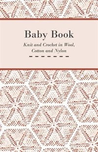 Baby Book - Knit and Crochet in Wool, Cotton and Nylon by Anon