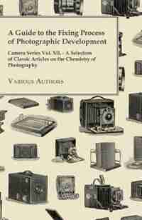 A   Guide to the Fixing Process of Photographic Development - Camera Series Vol. XII. - A Selection of Classic Articles on the Chemistry of Photograph by Various