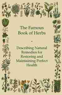 The Famous Book of Herbs - Describing Natural Remedies for Restoring and Maintaining Perfect Health by Anon