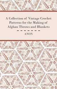 A Collection of Vintage Crochet Patterns for the Making of Afghan Throws and Blankets by Anon