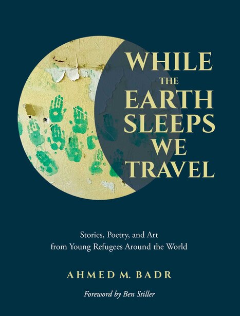 While The Earth Sleeps We Travel: Stories, Poetry, And Art From Young Refugees Around The World by Ahmed M. Badr