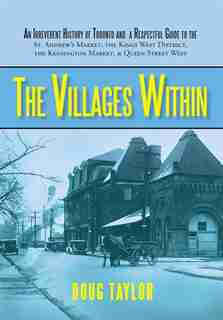 The Villages Within: An Irreverent History of Toronto and a Respectful Guide to the St. Andrew's Market, the Kings West de Taylor Doug Taylor