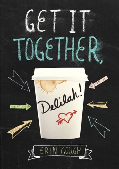 Get It Together, Delilah!: (young Adult Novels For Teens, Books About Female Friendship, Funny Books) by Erin Gough