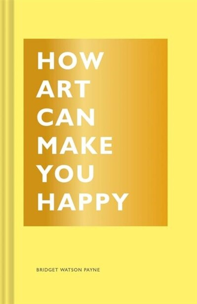 How Art Can Make You Happy: (art Therapy Books, Art Books, Books About Happiness) by Bridget Watson Payne