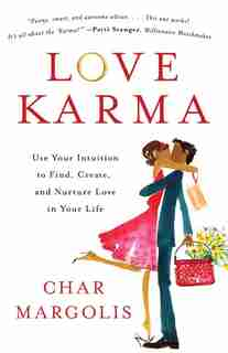 Love Karma: Use Your Intuition To Find, Create, And Nurture Love In Your Life by Char Margolis