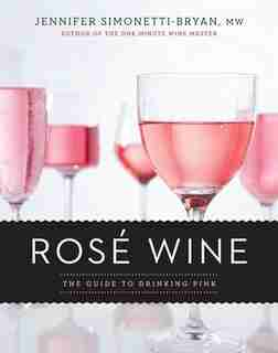 Rosé Wine: The Guide To Drinking Pink by Jennifer Simonetti-bryan