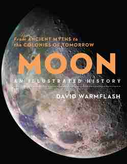 Moon: An Illustrated History: From Ancient Myths To The Colonies Of Tomorrow by David Warmflash