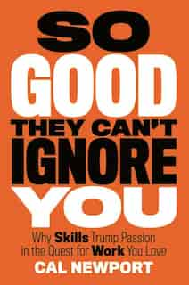 So Good They Can't Ignore You: Why Skills Trump Passion In The Quest For Work You Love de Cal Newport