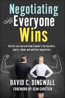 Negotiating so Everyone Wins: Secrets you can use from Canada's top business, sports, labour and political negotiators by David C. Dingwall