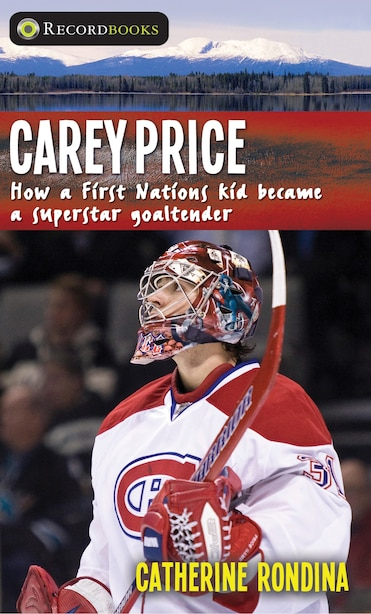 Carey Price: How a First Nations kid became a superstar goaltender by Catherine Rondina