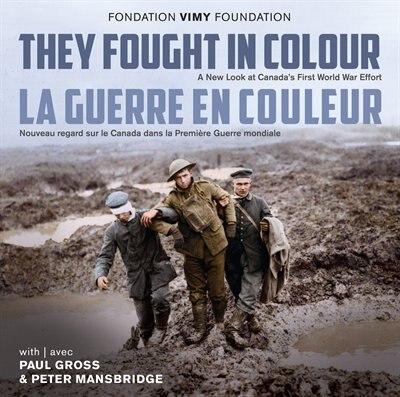 They Fought in Colour / La Guerre en couleur: A New Look at Canada's First World War Effort / Nouveau regard sur le Canada dans la Première Guerr de The Vimy Foundation