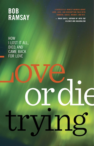 Love Or Die Trying: How I Lost It All, Died, And Came Back For Love by Bob Ramsay