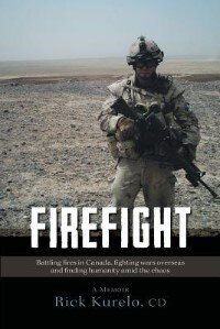 Firefight: Battling Fires In Canada, Fighting Wars Overseas And Finding Humanity Amid The Chaos by Cd Rick Kurelo