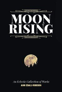 Moon Rising: An Eclectic Collection of Works by Ann Edall-Robson